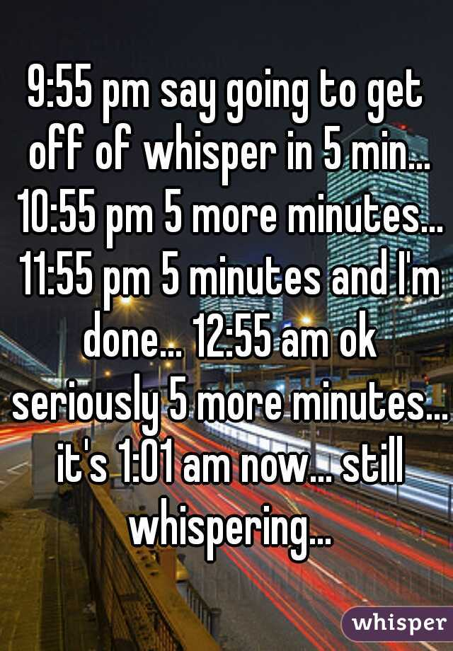 9:55 pm say going to get off of whisper in 5 min... 10:55 pm 5 more minutes... 11:55 pm 5 minutes and I'm done... 12:55 am ok seriously 5 more minutes... it's 1:01 am now... still whispering...