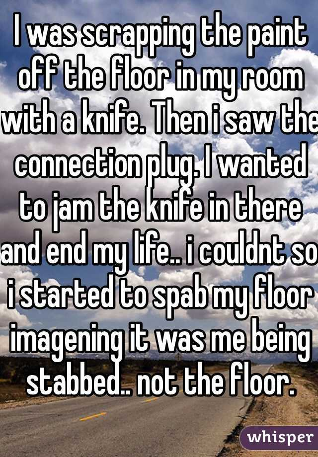 I was scrapping the paint off the floor in my room with a knife. Then i saw the connection plug. I wanted to jam the knife in there and end my life.. i couldnt so i started to spab my floor imagening it was me being stabbed.. not the floor.