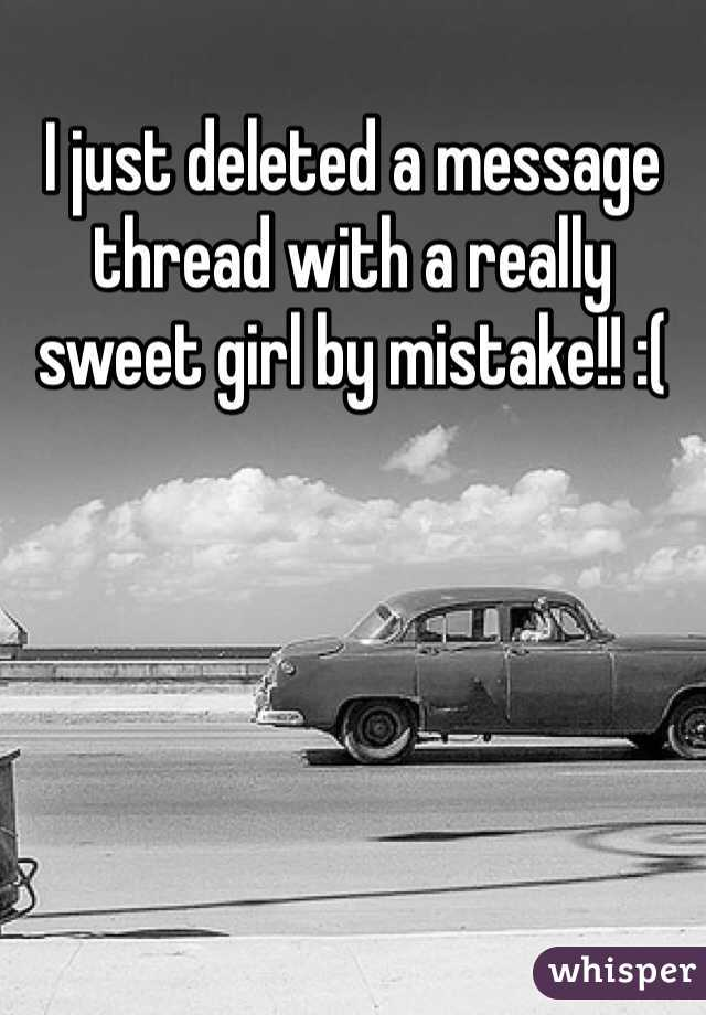 I just deleted a message thread with a really sweet girl by mistake!! :(