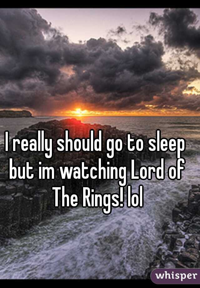 I really should go to sleep but im watching Lord of The Rings! lol