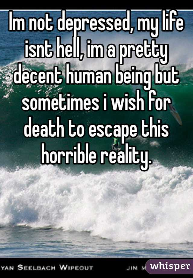 Im not depressed, my life isnt hell, im a pretty decent human being but sometimes i wish for death to escape this horrible reality.