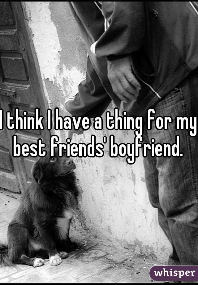I think I have a thing for my best friends' boyfriend.