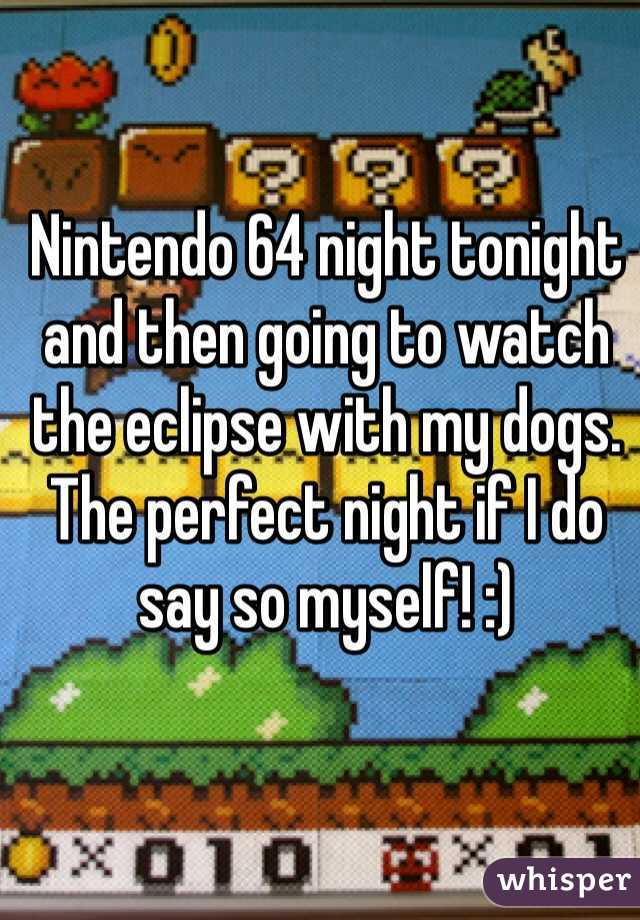 Nintendo 64 night tonight and then going to watch the eclipse with my dogs. The perfect night if I do say so myself! :)