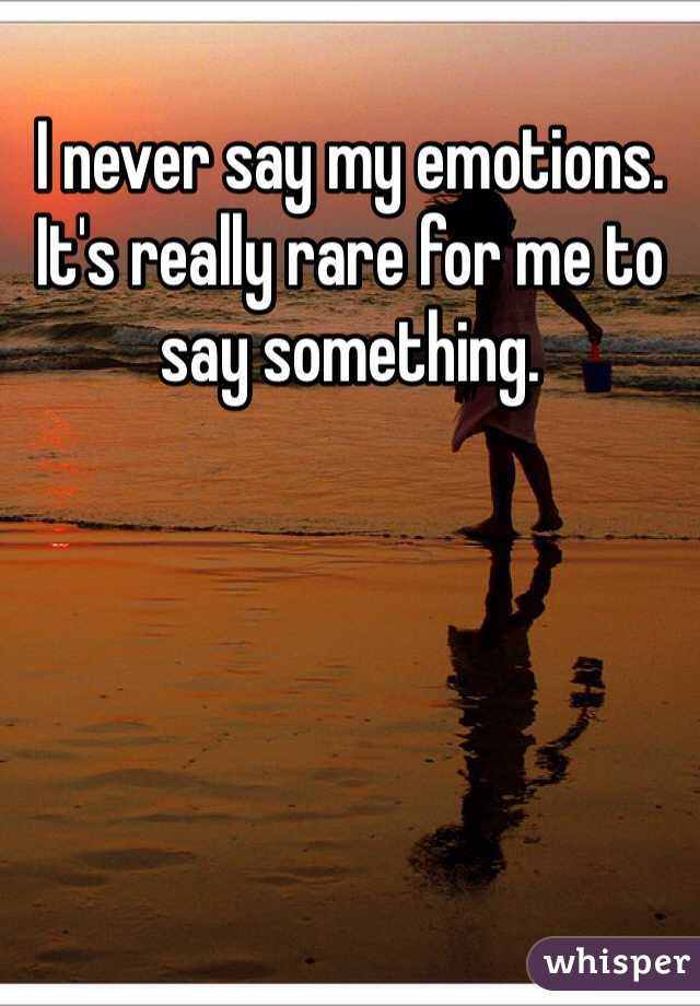 I never say my emotions. It's really rare for me to say something.
