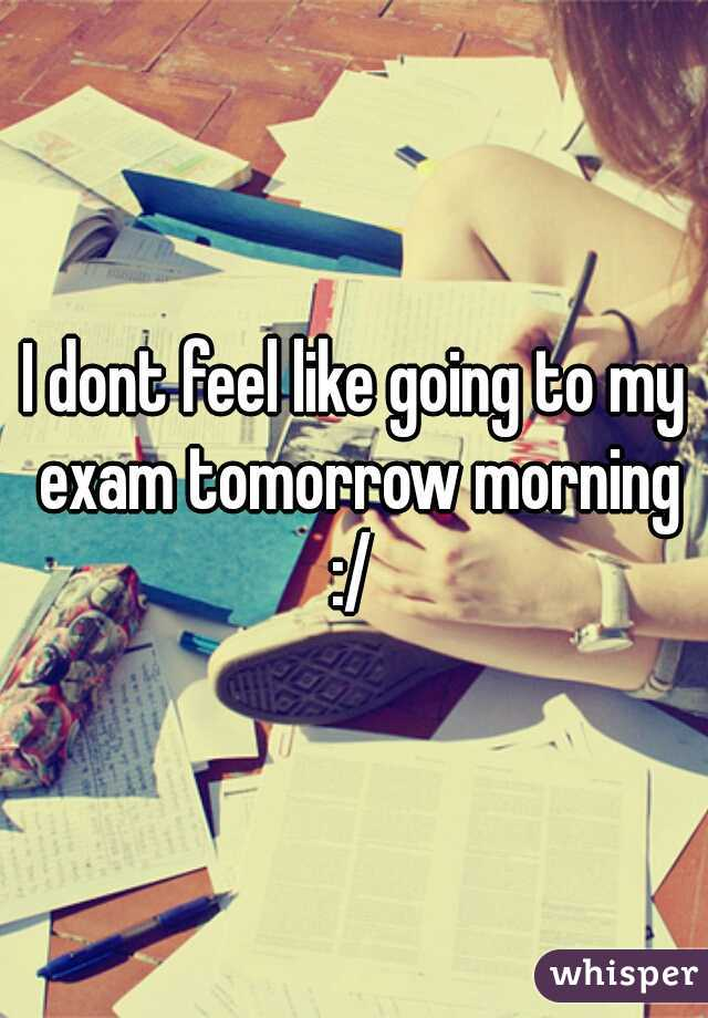 I dont feel like going to my exam tomorrow morning :/