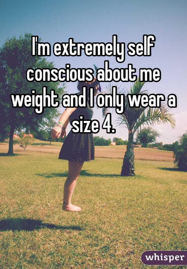 I'm extremely self conscious about me weight and I only wear a size 4.