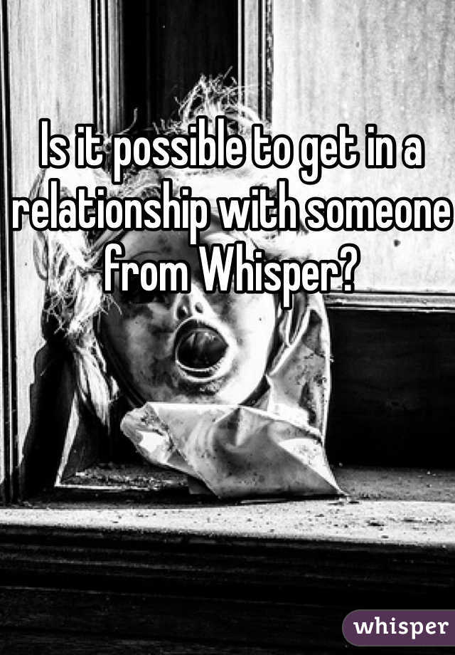Is it possible to get in a relationship with someone from Whisper?