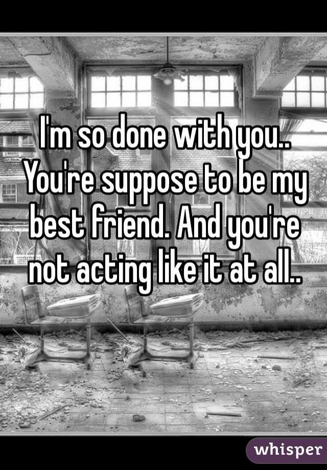I'm so done with you.. You're suppose to be my best friend. And you're not acting like it at all..