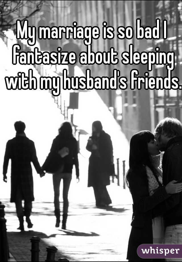 My marriage is so bad I fantasize about sleeping with my husband's friends.