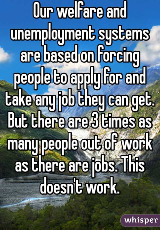Our welfare and unemployment systems are based on forcing people to apply for and take any job they can get. But there are 3 times as many people out of work as there are jobs. This doesn't work.