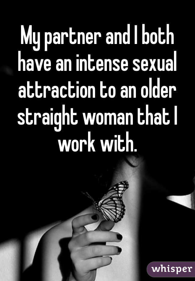 My partner and I both have an intense sexual attraction to an older straight woman that I work with.
