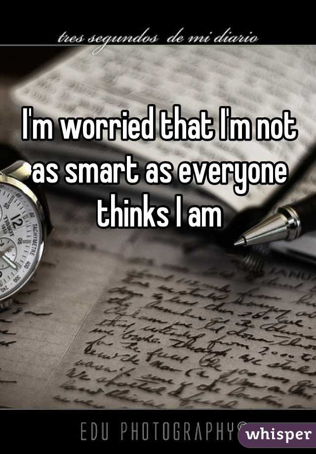 I'm worried that I'm not as smart as everyone thinks I am