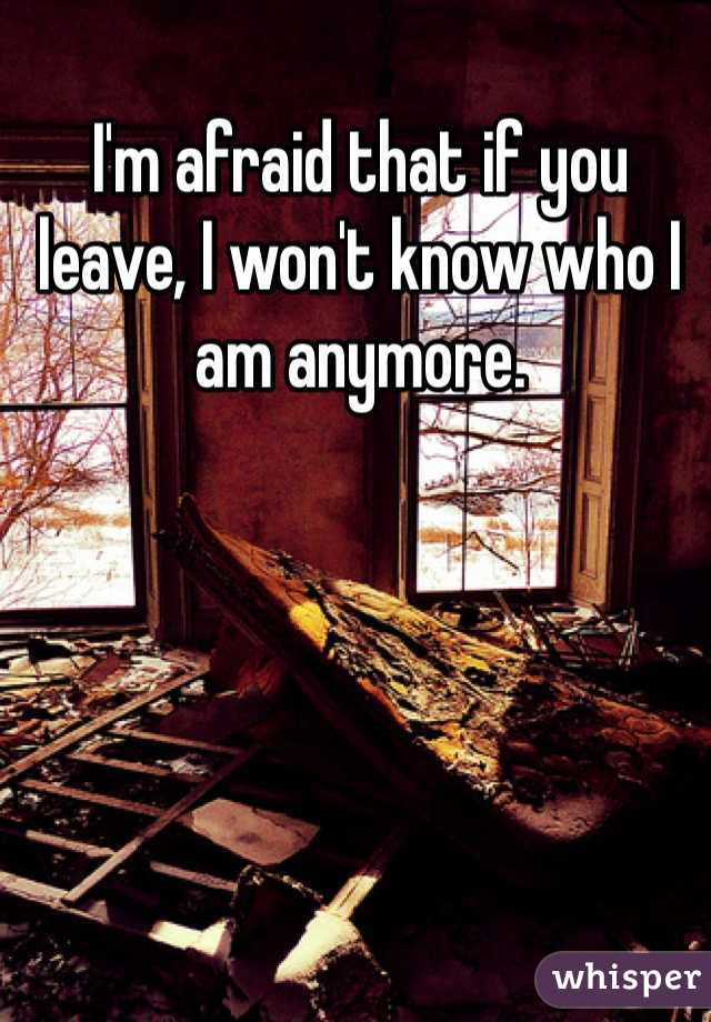 I'm afraid that if you leave, I won't know who I am anymore.