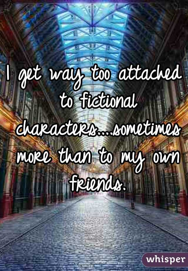 I get way too attached to fictional characters....sometimes more than to my own friends.