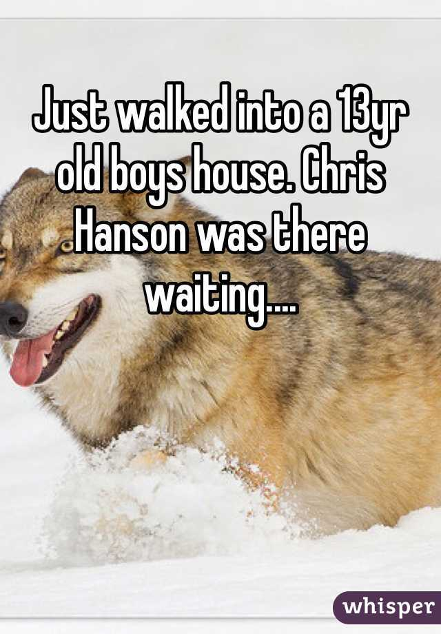 Just walked into a 13yr old boys house. Chris Hanson was there waiting....