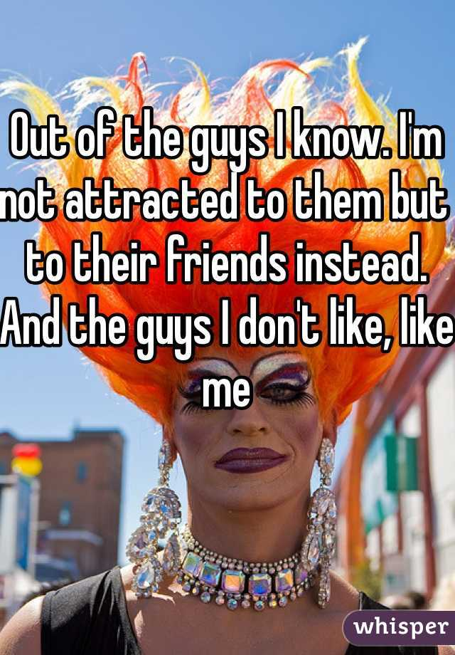 Out of the guys I know. I'm not attracted to them but to their friends instead. And the guys I don't like, like me