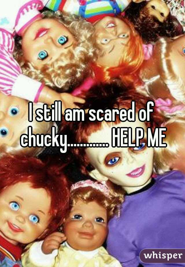 I still am scared of chucky............. HELP ME