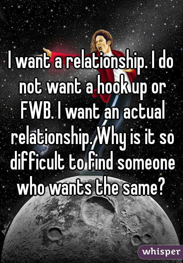 I want a relationship. I do not want a hook up or FWB. I want an actual relationship. Why is it so difficult to find someone who wants the same?
