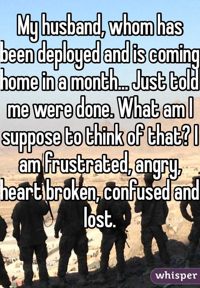 My husband, whom has been deployed and is coming home in a month... Just told me were done. What am I suppose to think of that? I am frustrated, angry, heart broken, confused and lost.