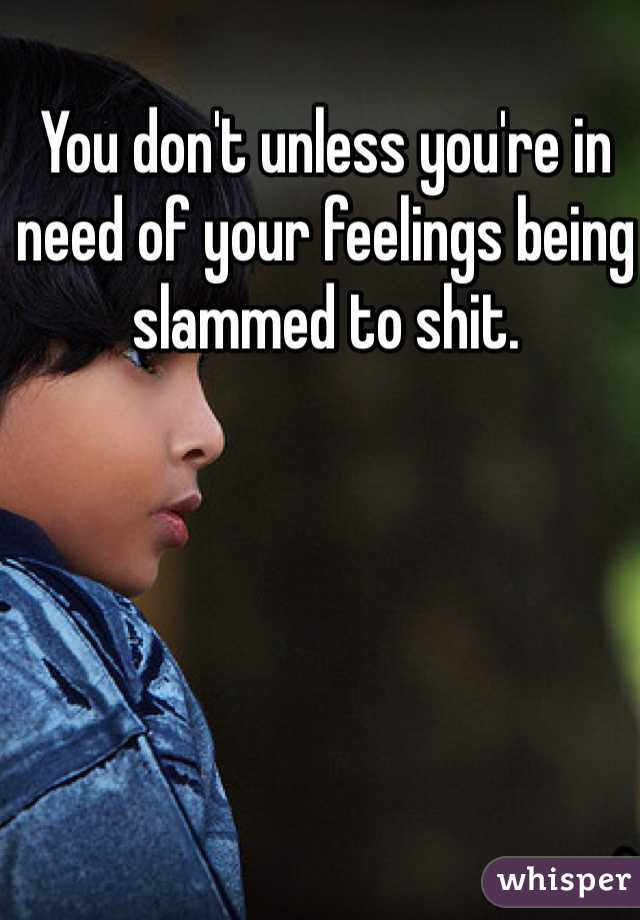 You don't unless you're in need of your feelings being slammed to shit.