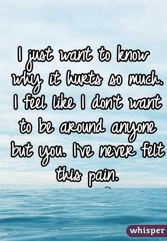 I just want to know why it hurts so much. I feel like I don't want to be around anyone but you. I've never felt this pain.