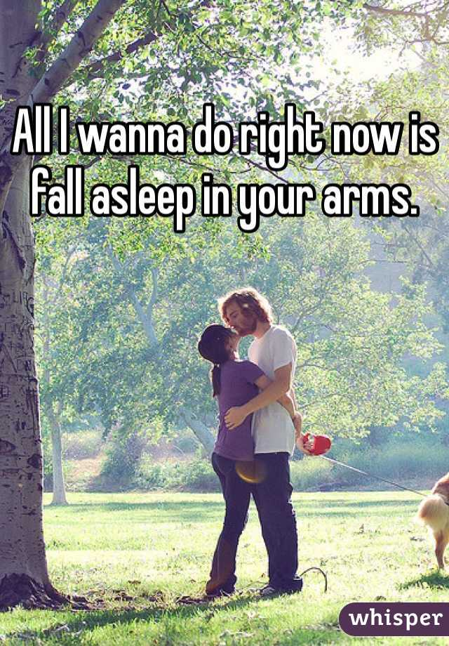 All I wanna do right now is fall asleep in your arms.