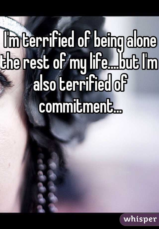I'm terrified of being alone the rest of my life....but I'm also terrified of commitment...