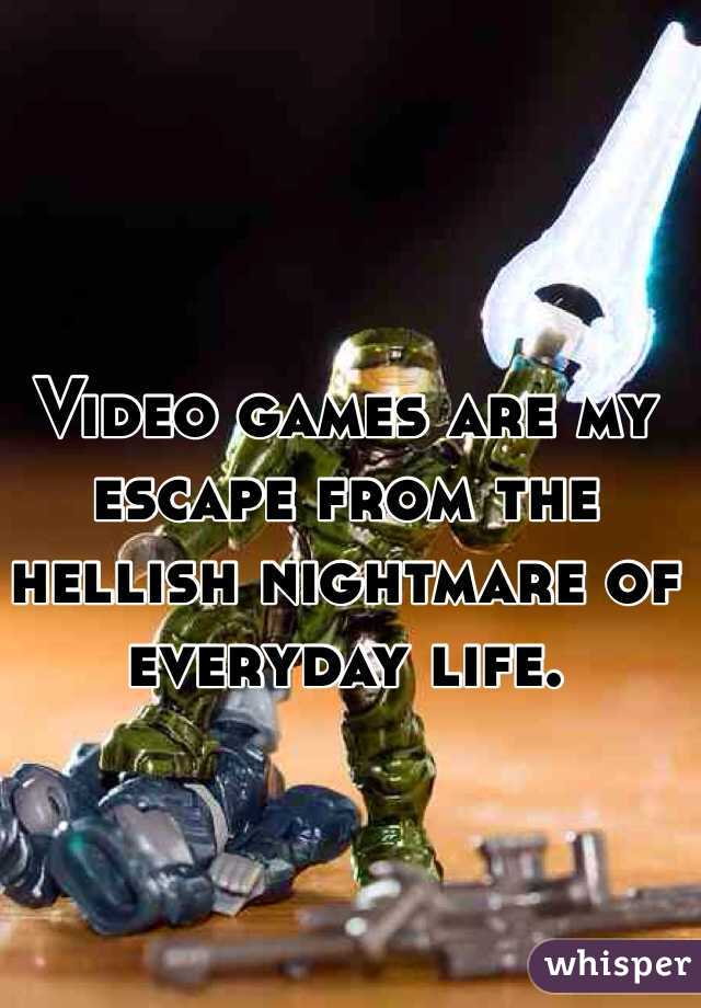 Video games are my escape from the hellish nightmare of everyday life.
