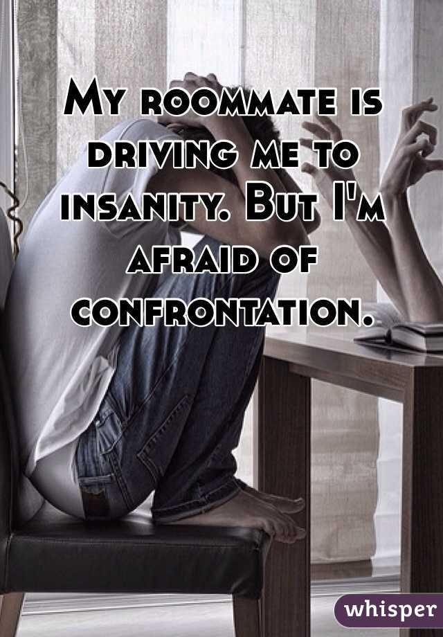 My roommate is driving me to insanity. But I'm afraid of confrontation.