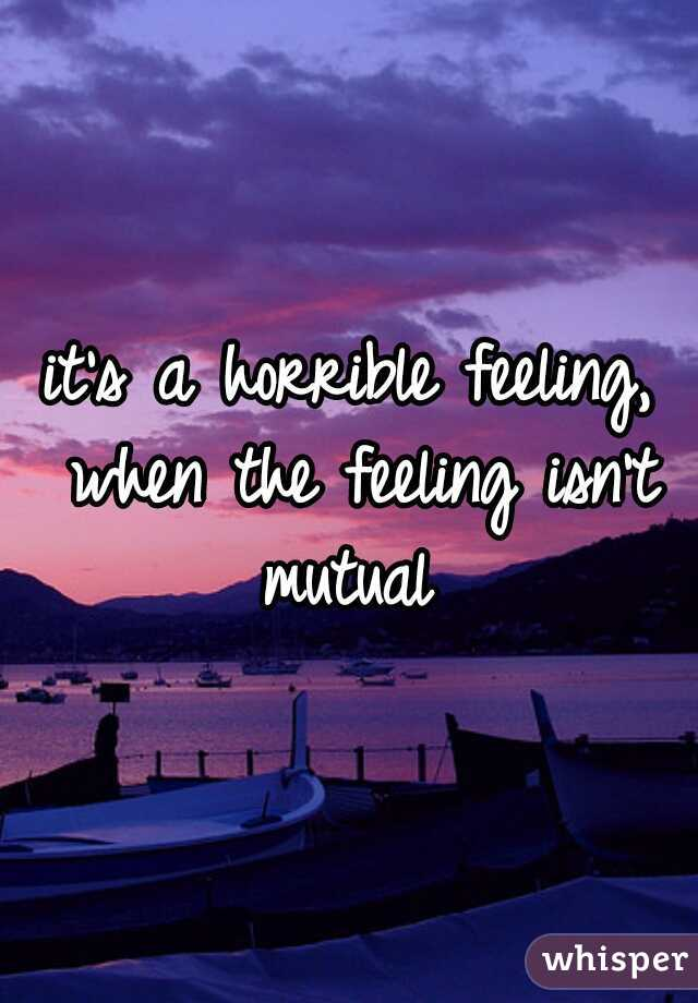 it's a horrible feeling, when the feeling isn't mutual