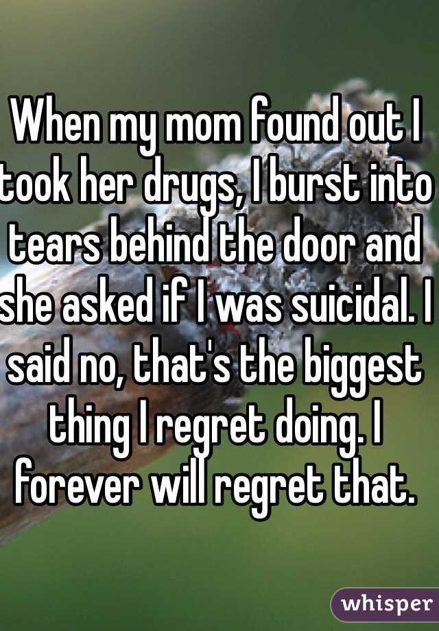 When my mom found out I took her drugs, I burst into tears behind the door and she asked if I was suicidal. I said no, that's the biggest thing I regret doing. I forever will regret that.