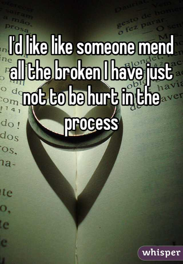 I'd like like someone mend all the broken I have just not to be hurt in the process