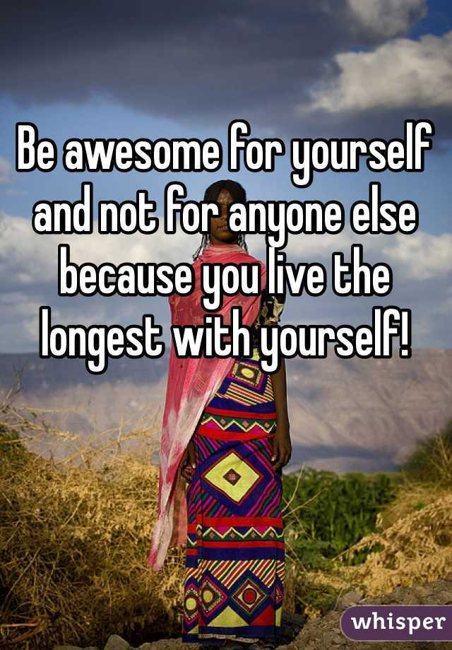 Be awesome for yourself and not for anyone else because you live the longest with yourself!