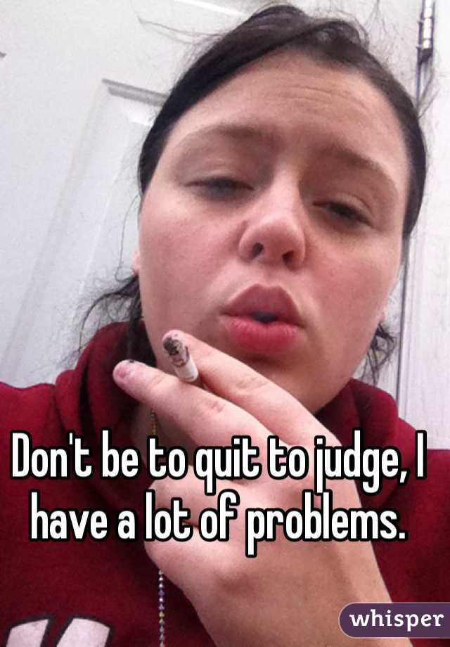 Don't be to quit to judge, I have a lot of problems.