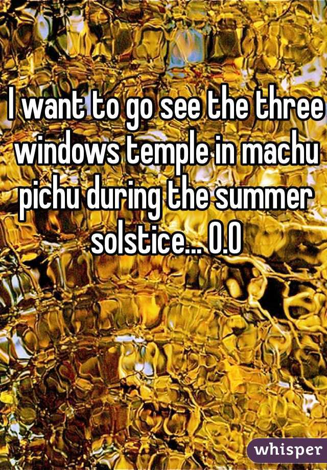 I want to go see the three windows temple in machu pichu during the summer solstice... O.O