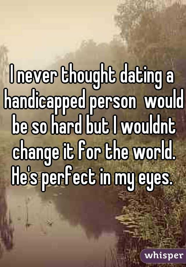 I never thought dating a handicapped person  would be so hard but I wouldnt change it for the world. He's perfect in my eyes.