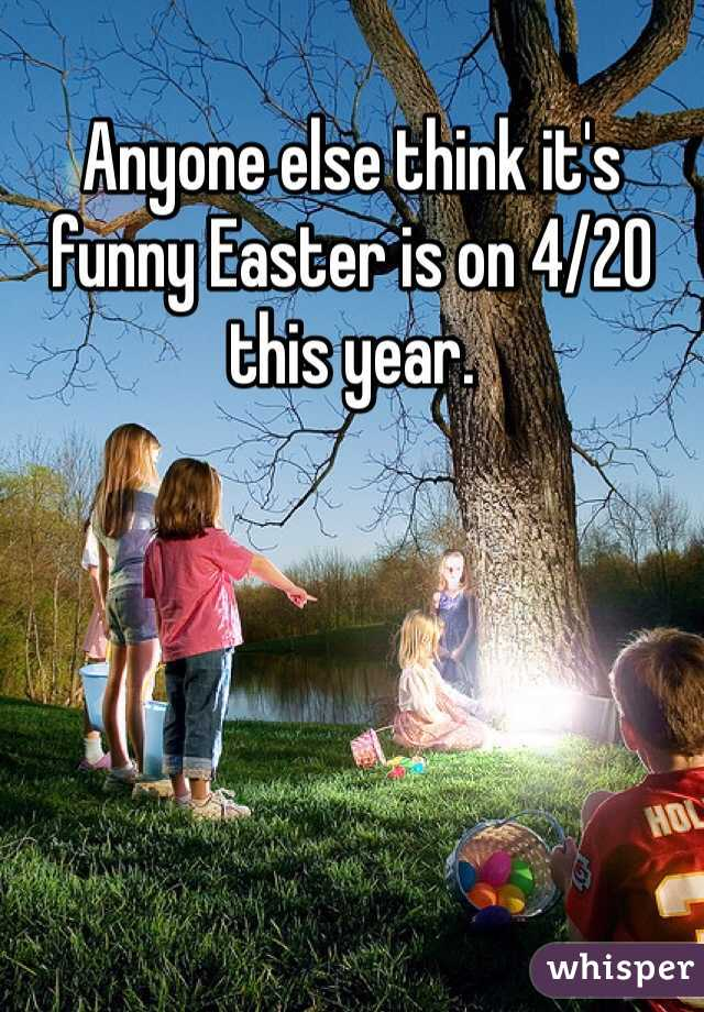 Anyone else think it's funny Easter is on 4/20 this year.