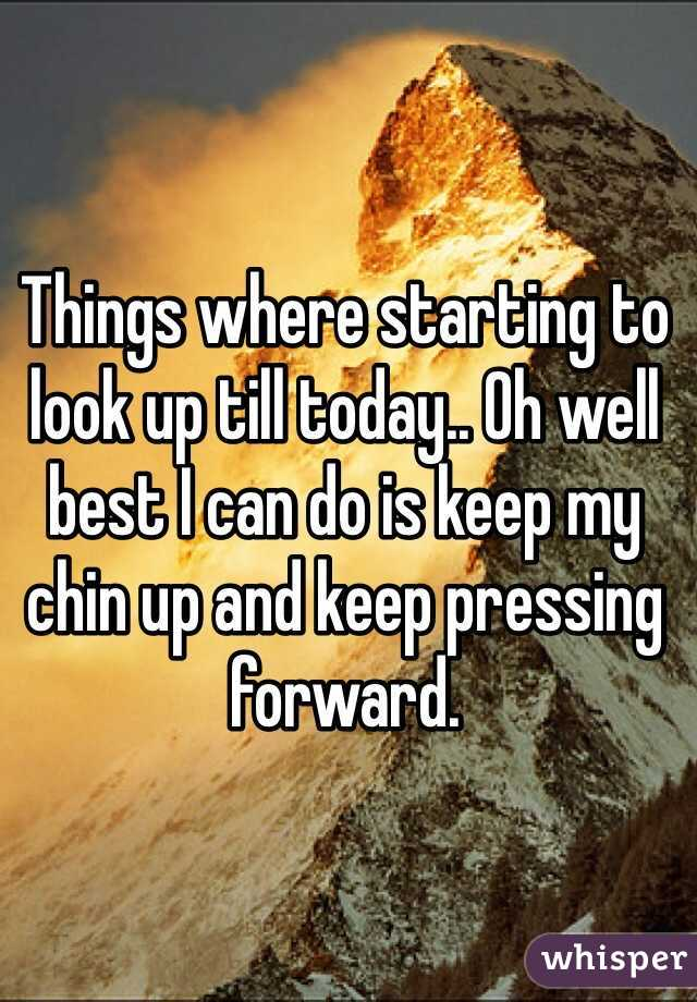 Things where starting to look up till today.. Oh well best I can do is keep my chin up and keep pressing forward.
