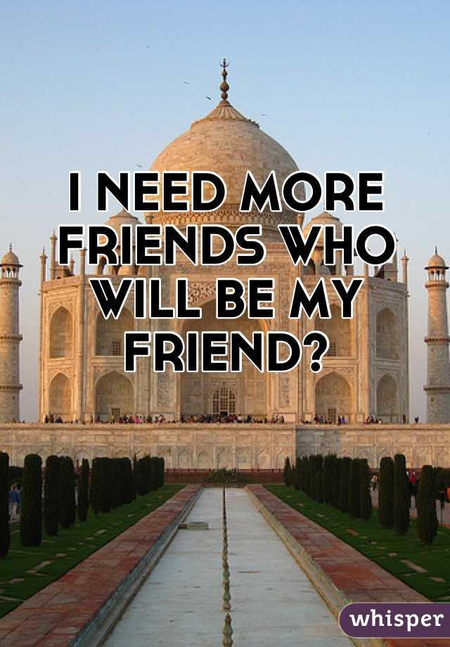 I NEED MORE FRIENDS WHO WILL BE MY FRIEND?