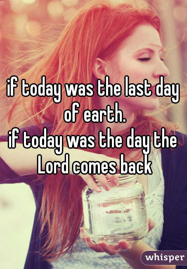 if today was the last day of earth. if today was the day the Lord comes back
