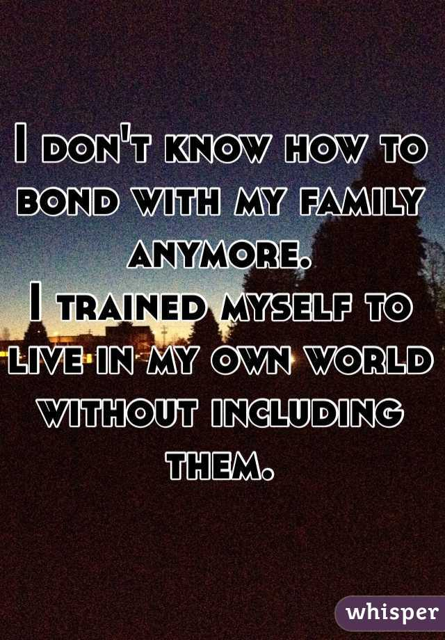 I don't know how to bond with my family anymore.  I trained myself to live in my own world without including them.