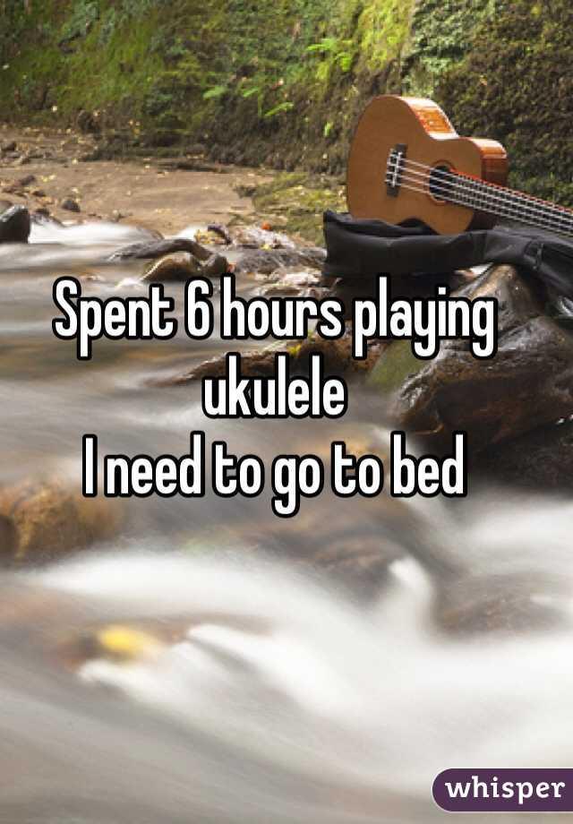 Spent 6 hours playing ukulele I need to go to bed