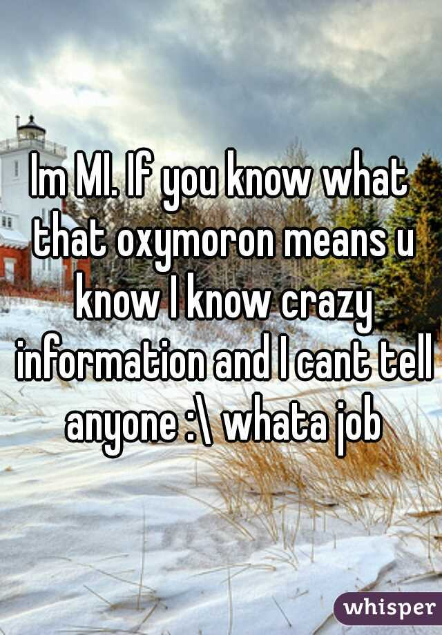 Im MI. If you know what that oxymoron means u know I know crazy information and I cant tell anyone :\ whata job