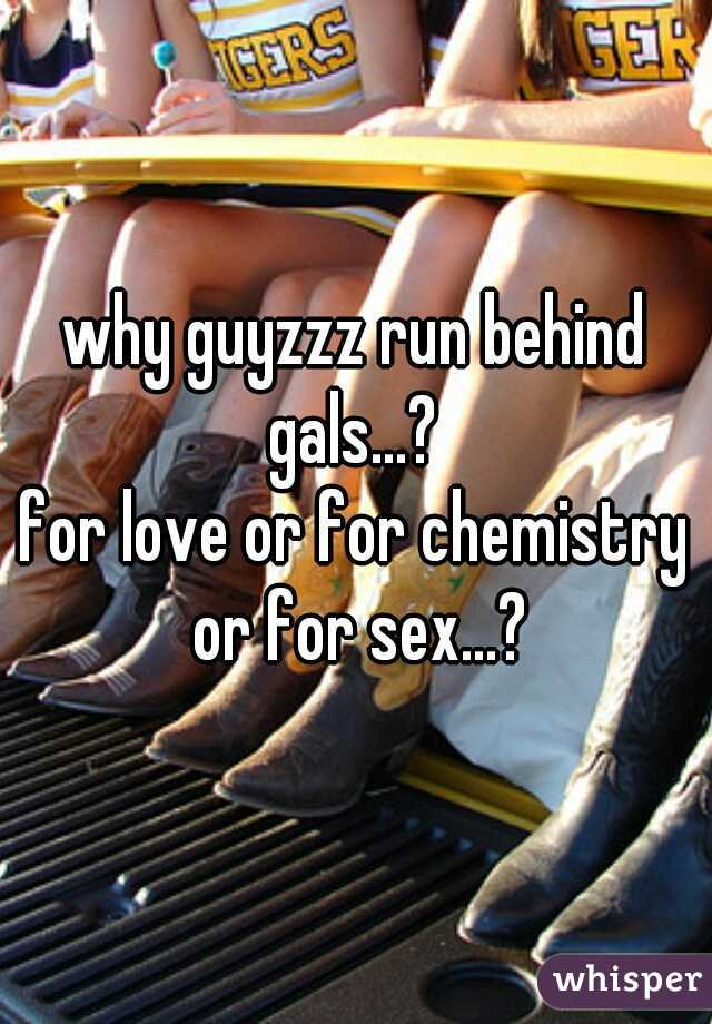 why guyzzz run behind gals...?  for love or for chemistry or for sex...?