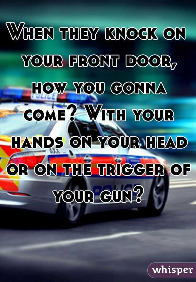 When they knock on your front door, how you gonna come? With your hands on your head or on the trigger of your gun?