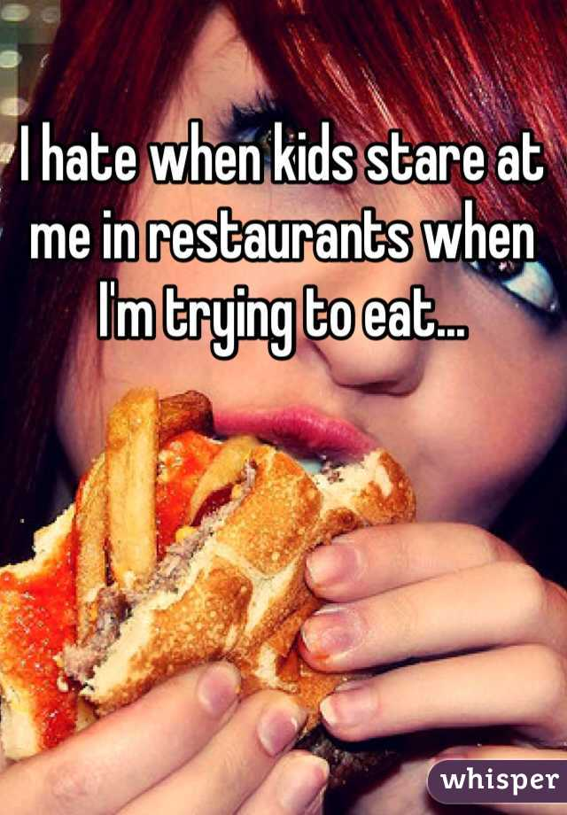 I hate when kids stare at me in restaurants when I'm trying to eat...