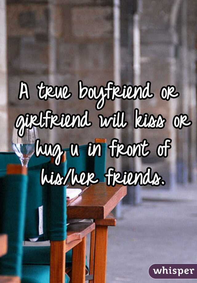 A true boyfriend or girlfriend will kiss or hug u in front of his/her friends.