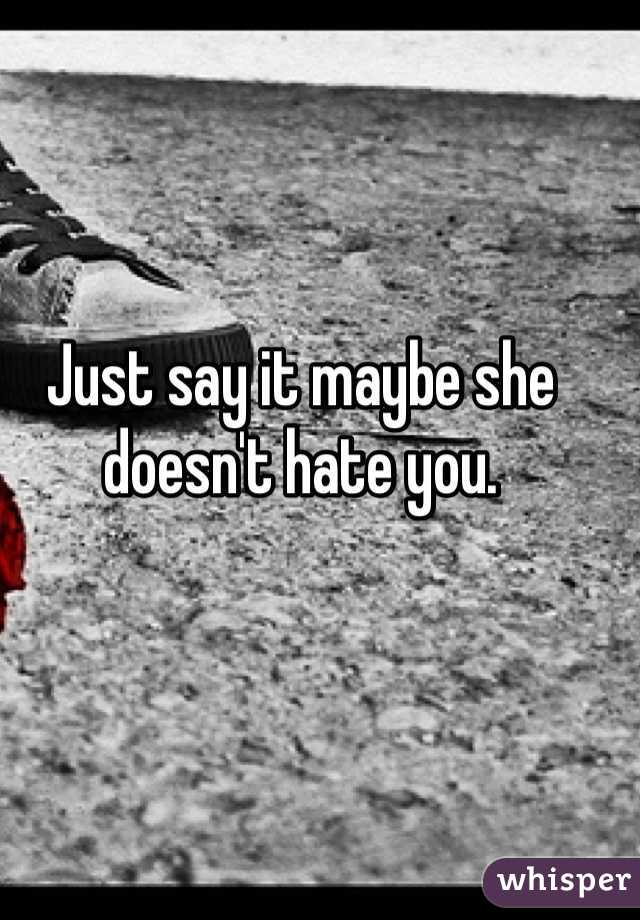 Just say it maybe she doesn't hate you.