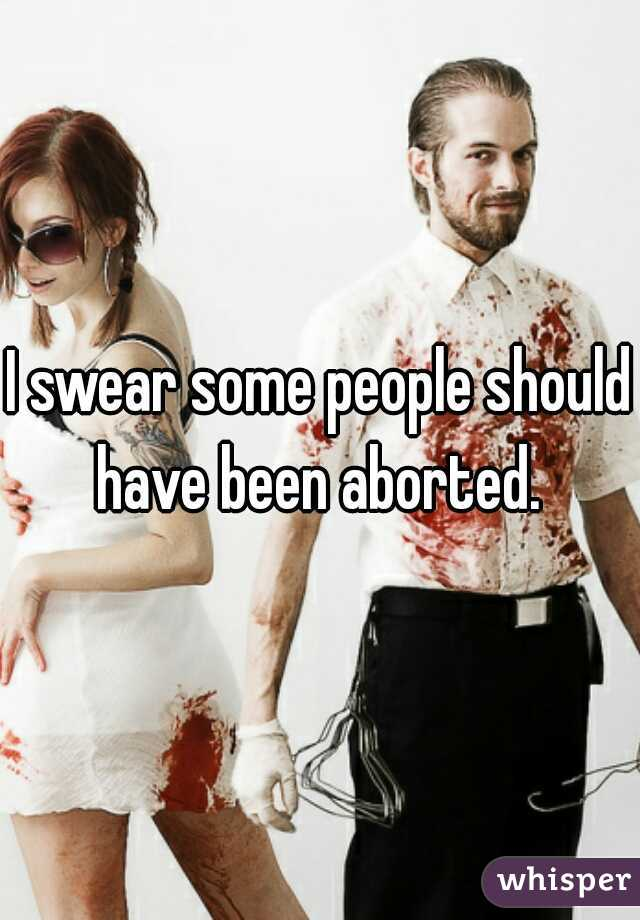 I swear some people should have been aborted.