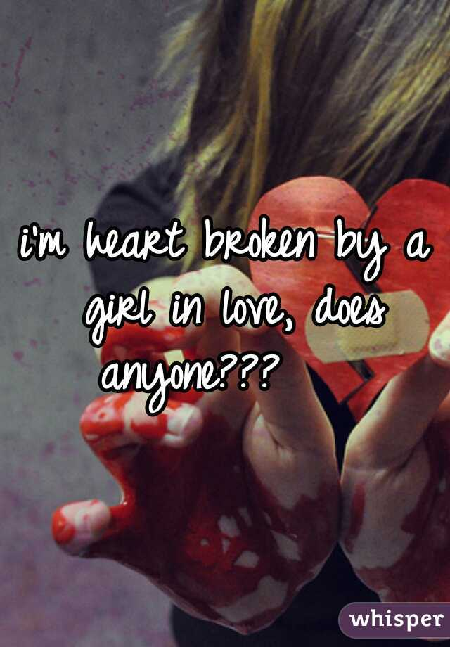 i'm heart broken by a girl in love, does anyone???